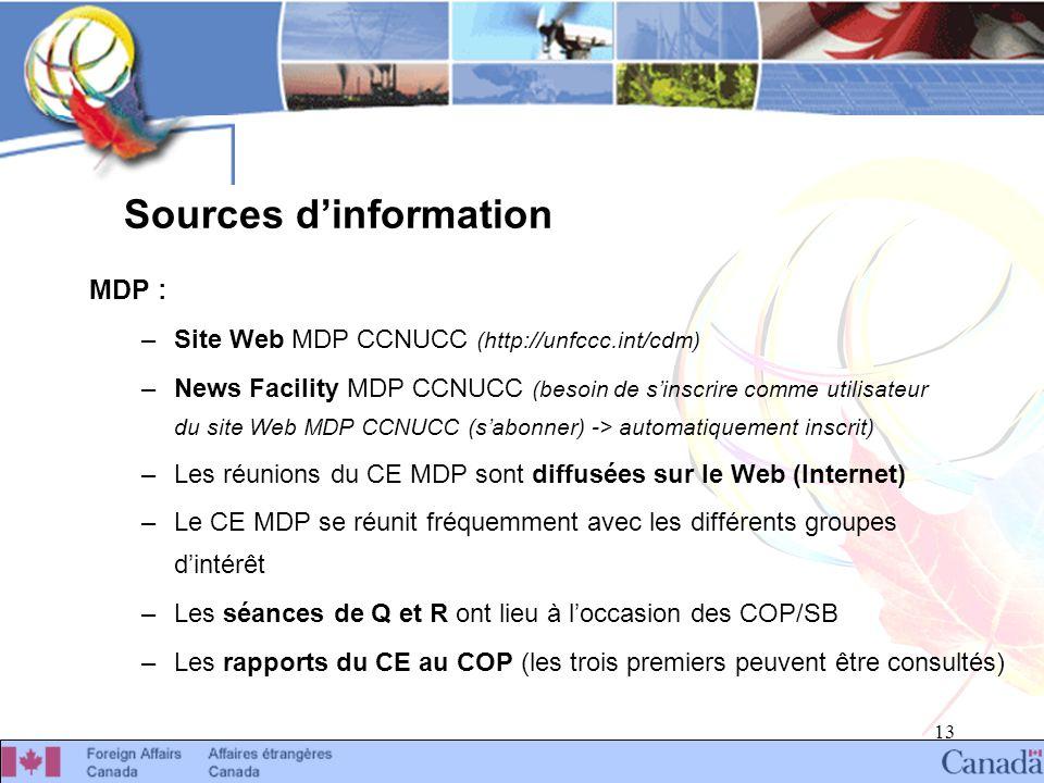 13 Sources dinformation MDP : –Site Web MDP CCNUCC (http://unfccc.int/cdm) –News Facility MDP CCNUCC (besoin de sinscrire comme utilisateur du site Web MDP CCNUCC (sabonner) -> automatiquement inscrit) –Les réunions du CE MDP sont diffusées sur le Web (Internet) –Le CE MDP se réunit fréquemment avec les différents groupes dintérêt –Les séances de Q et R ont lieu à loccasion des COP/SB –Les rapports du CE au COP (les trois premiers peuvent être consultés)
