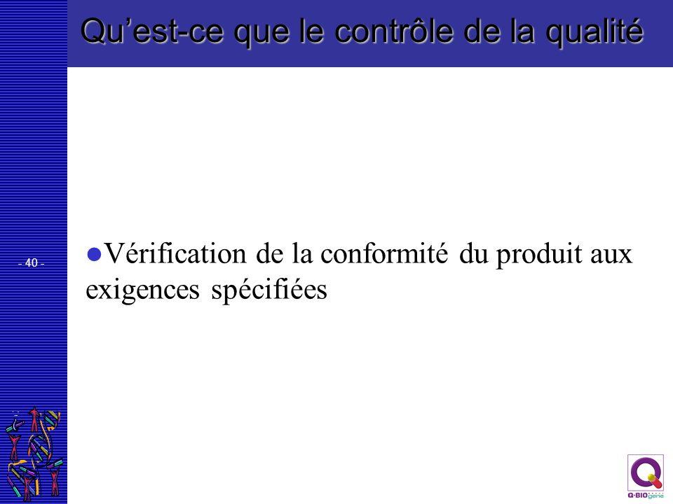 - 40 - Quest-ce que le contrôle de la qualité Vérification de la conformité du produit aux exigences spécifiées