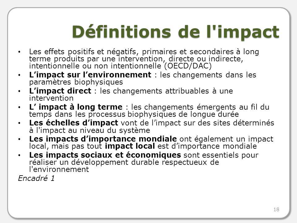 Définitions de l impact Les effets positifs et négatifs, primaires et secondaires à long terme produits par une intervention, directe ou indirecte, intentionnelle ou non intentionnelle (OECD/DAC) Limpact sur lenvironnement : les changements dans les paramètres biophysiques Limpact direct : les changements attribuables à une intervention L impact à long terme : les changements émergents au fil du temps dans les processus biophysiques de longue durée Les échelles dimpact vont de limpact sur des sites déterminés à l impact au niveau du système Les impacts dimportance mondiale ont également un impact local, mais pas tout impact local est dimportance mondiale Les impacts sociaux et économiques sont essentiels pour réaliser un développement durable respectueux de l environnement Encadré 1 18
