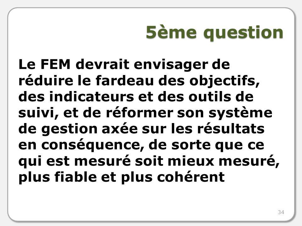 5ème question Le FEM devrait envisager de réduire le fardeau des objectifs, des indicateurs et des outils de suivi, et de réformer son système de gestion axée sur les résultats en conséquence, de sorte que ce qui est mesuré soit mieux mesuré, plus fiable et plus cohérent 34