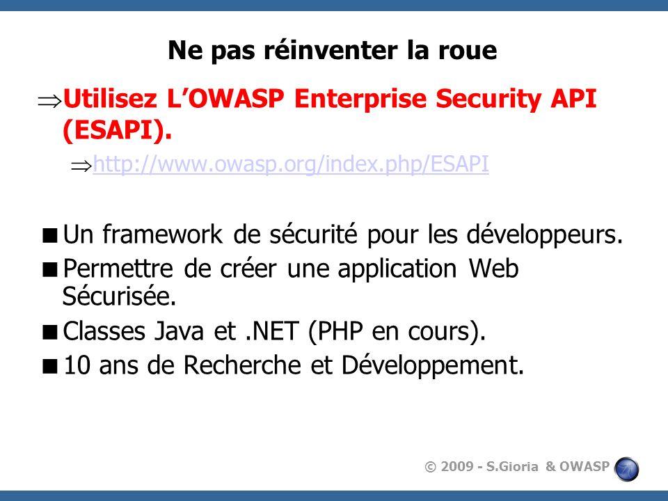 © 2009 - S.Gioria & OWASP Ne pas réinventer la roue Utilisez LOWASP Enterprise Security API (ESAPI). http://www.owasp.org/index.php/ESAPI Un framework
