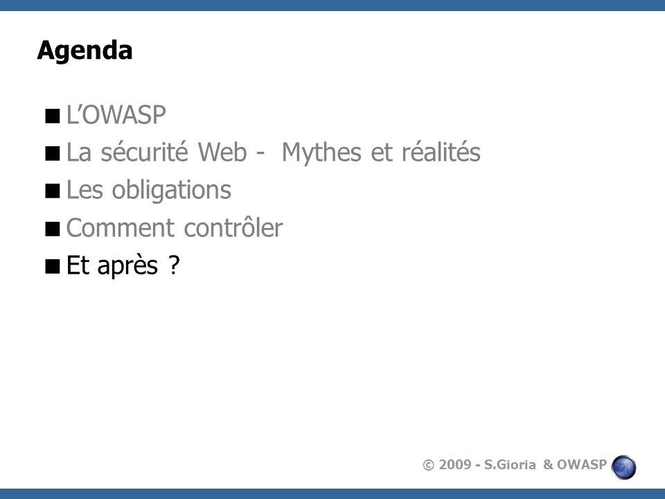 © 2009 - S.Gioria & OWASP Agenda LOWASP La sécurité Web - Mythes et réalités Les obligations Comment contrôler Et après ?
