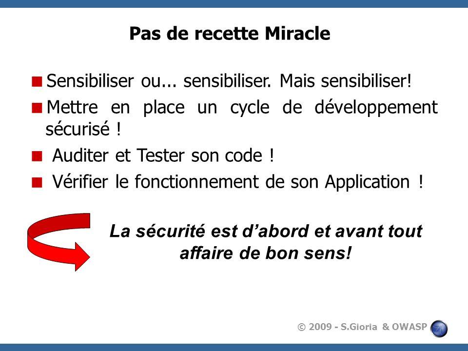 © 2009 - S.Gioria & OWASP Pas de recette Miracle Sensibiliser ou... sensibiliser. Mais sensibiliser! Mettre en place un cycle de développement sécuris