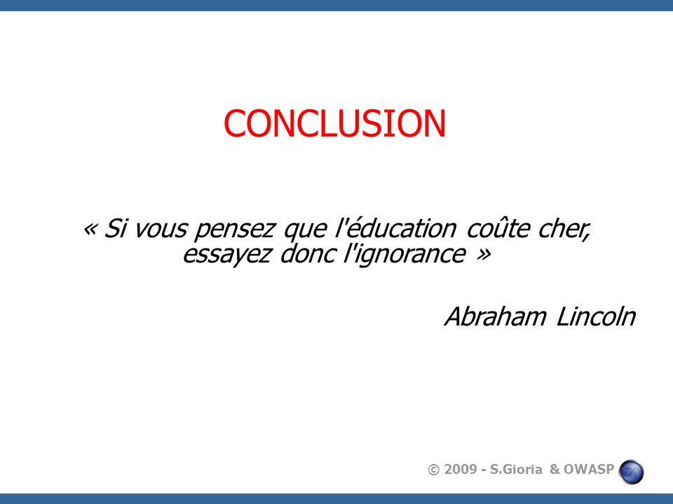 © 2009 - S.Gioria & OWASP CONCLUSION « Si vous pensez que l'éducation coûte cher, essayez donc l'ignorance » Abraham Lincoln