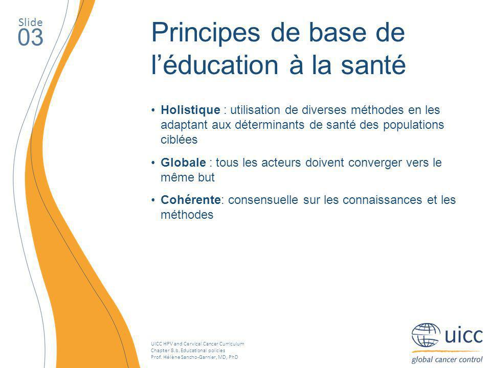 UICC HPV and Cervical Cancer Curriculum Chapter 8.b. Educational policies Prof. Hélène Sancho-Garnier, MD, PhD Slide 03 Principes de base de léducatio