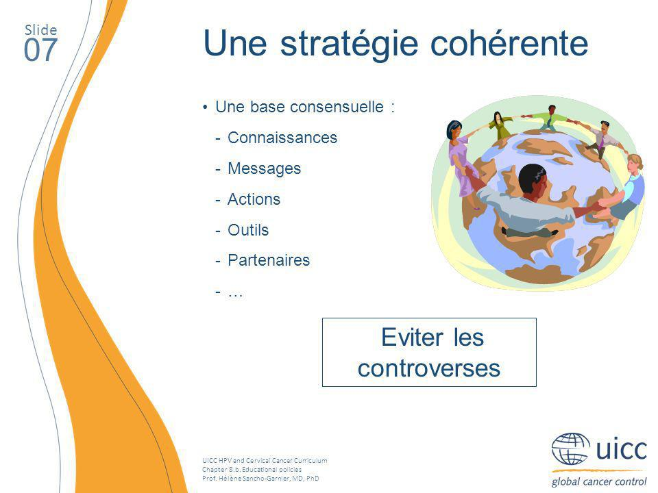 UICC HPV and Cervical Cancer Curriculum Chapter 8.b. Educational policies Prof. Hélène Sancho-Garnier, MD, PhD Slide 07 Une stratégie cohérente Une ba