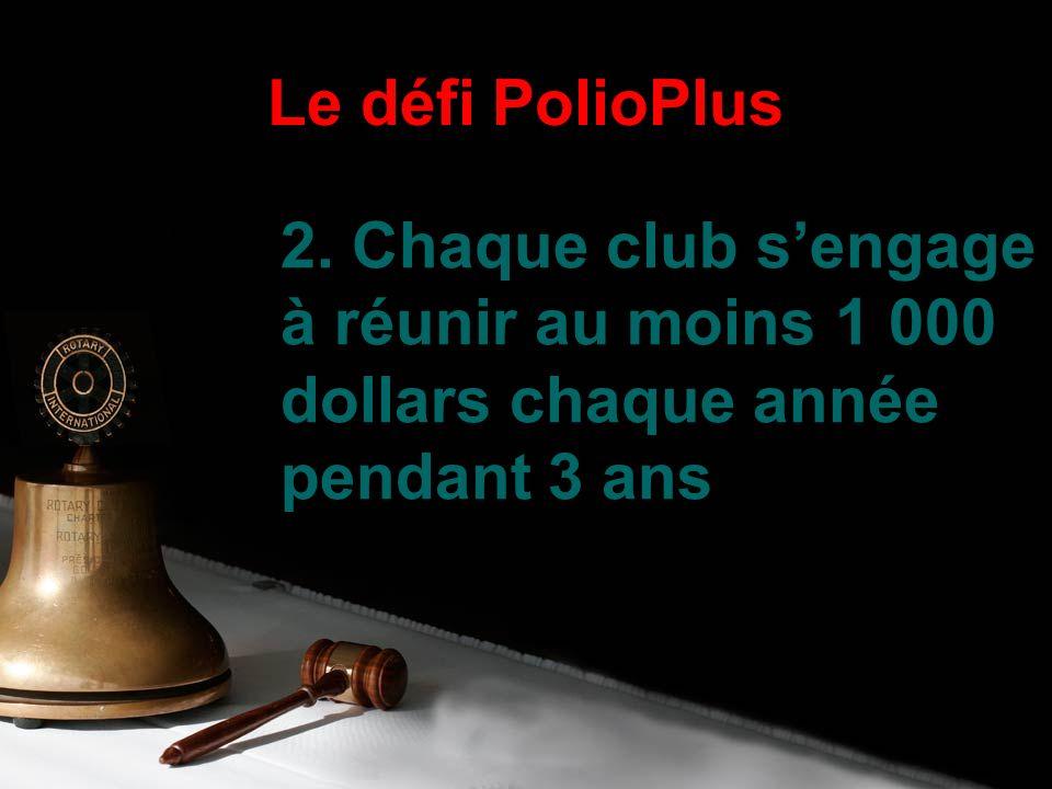 2. Chaque club sengage à réunir au moins 1 000 dollars chaque année pendant 3 ans Le défi PolioPlus