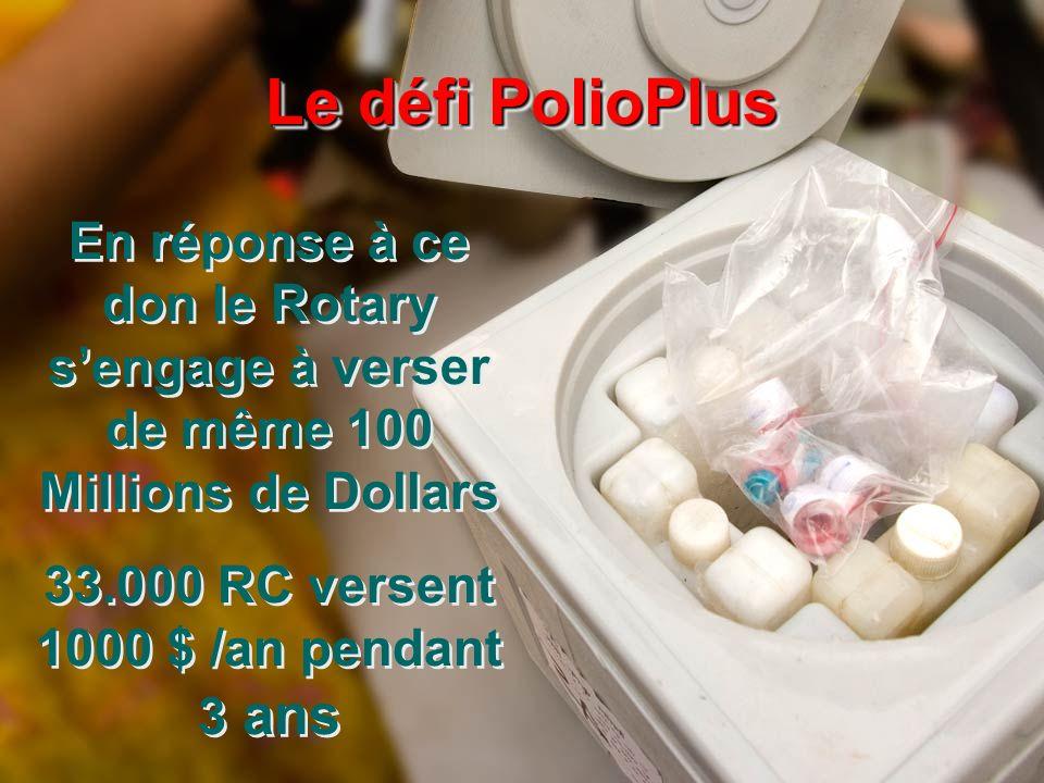 En réponse à ce don le Rotary sengage à verser de même 100 Millions de Dollars 33.000 RC versent 1000 $ /an pendant 3 ans En réponse à ce don le Rotary sengage à verser de même 100 Millions de Dollars 33.000 RC versent 1000 $ /an pendant 3 ans Le défi PolioPlus