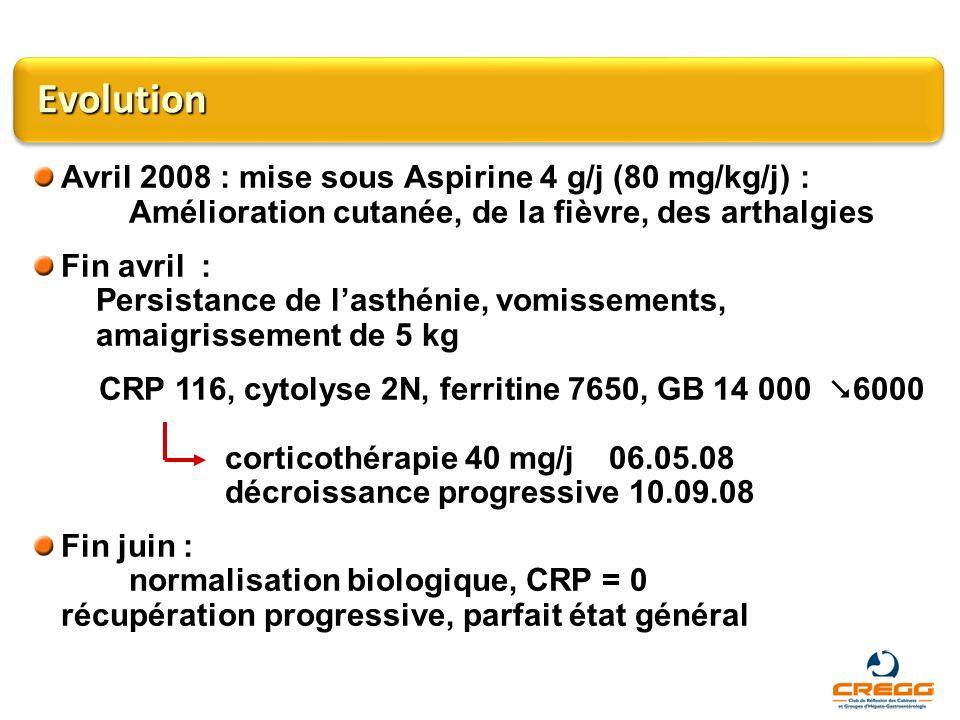 Evolution Avril 2008 : mise sous Aspirine 4 g/j (80 mg/kg/j) : Amélioration cutanée, de la fièvre, des arthalgies Fin avril : Persistance de lasthénie