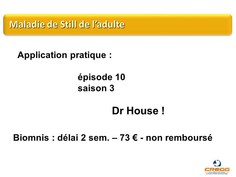 Application pratique : épisode 10 saison 3 Dr House ! Maladie de Still de ladulte Biomnis : délai 2 sem. – 73 - non remboursé