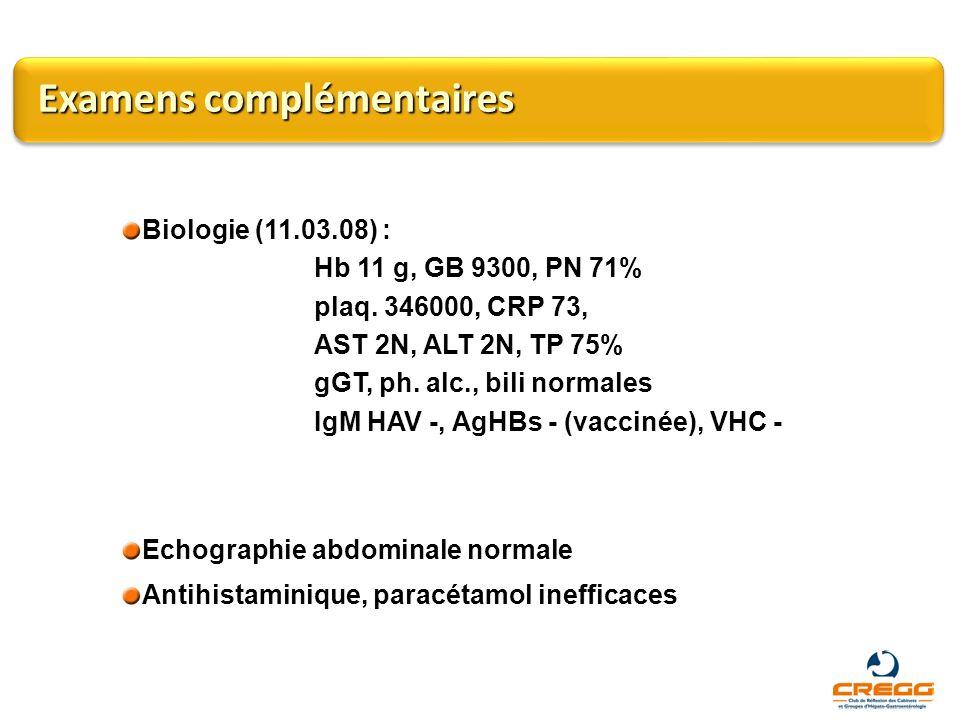 Biologie (11.03.08) : Hb 11 g, GB 9300, PN 71% plaq. 346000, CRP 73, AST 2N, ALT 2N, TP 75% gGT, ph. alc., bili normales IgM HAV -, AgHBs - (vaccinée)