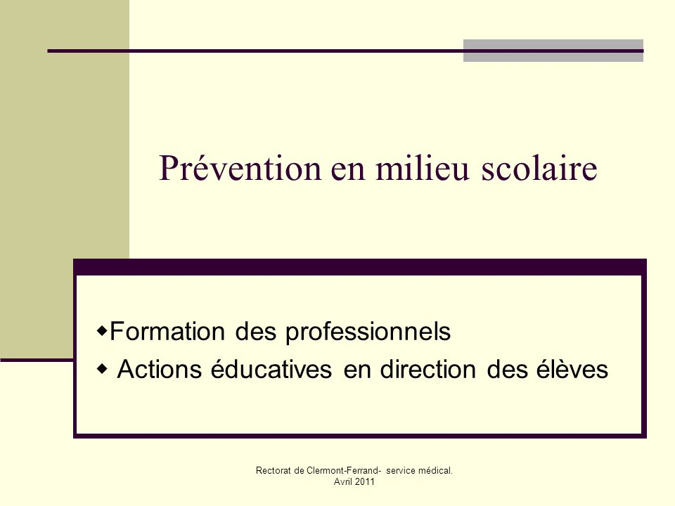 Rectorat de Clermont-Ferrand- service médical. Avril 2011 Prévention en milieu scolaire Formation des professionnels Actions éducatives en direction d