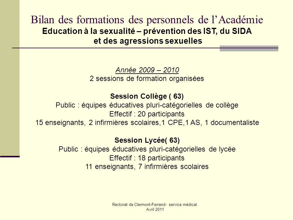 Rectorat de Clermont-Ferrand- service médical. Avril 2011 Bilan des formations des personnels de lAcadémie Education à la sexualité – prévention des I