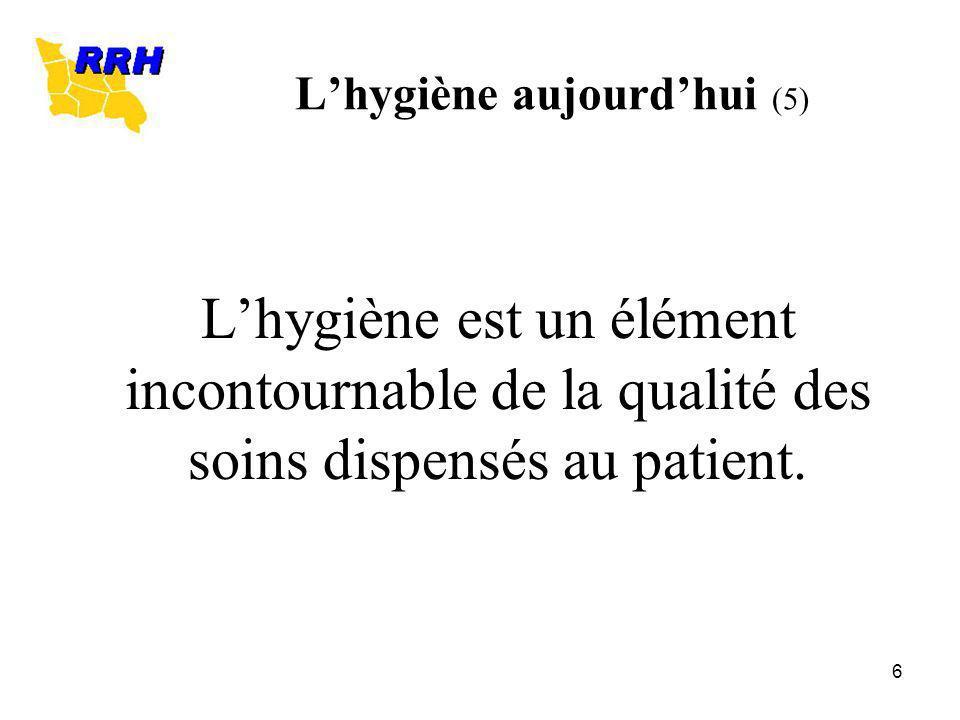 6 Lhygiène aujourdhui (5) Lhygiène est un élément incontournable de la qualité des soins dispensés au patient.