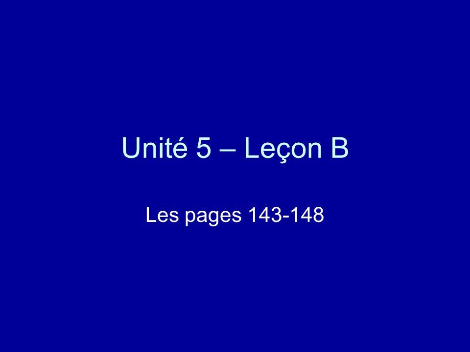 Unité 5 – Leçon B Les pages 143-148