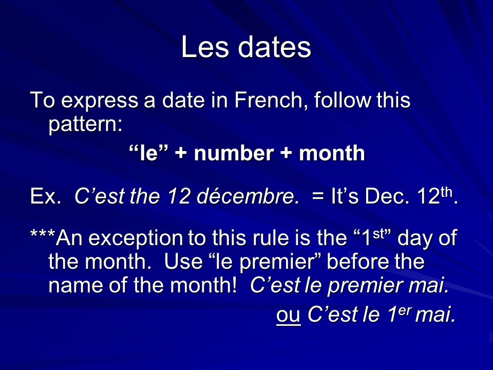 Les dates To express a date in French, follow this pattern: le + number + month Ex.