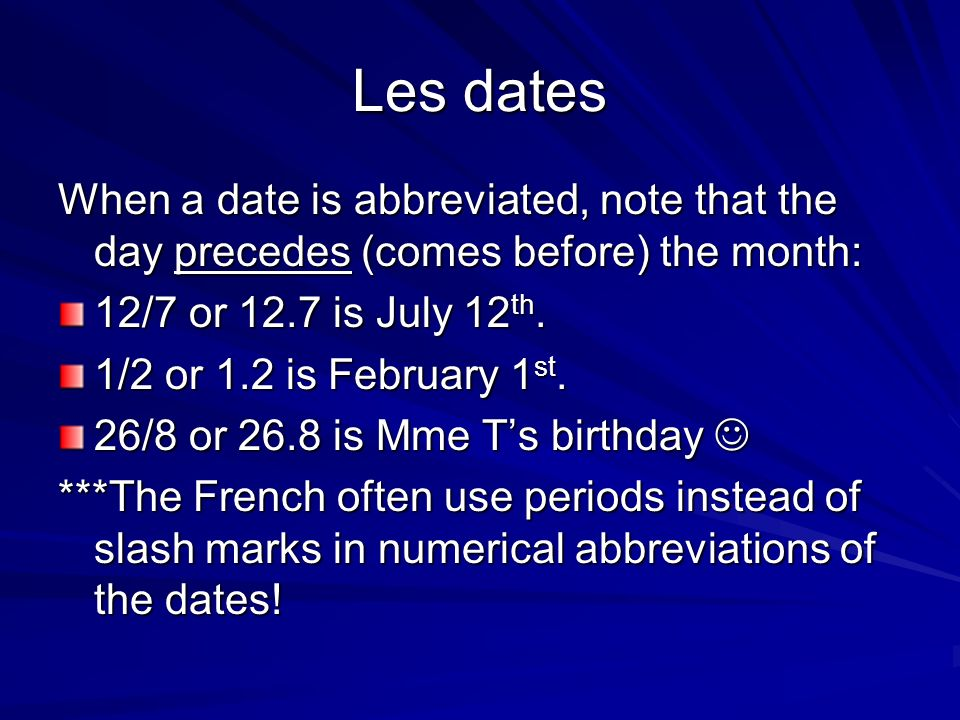 Les dates When a date is abbreviated, note that the day precedes (comes before) the month: 12/7 or 12.7 is July 12 th. 1/2 or 1.2 is February 1 st. 26