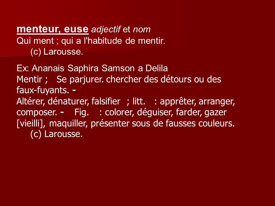 menteur, euse adjectif et nom Qui ment ; qui a l'habitude de mentir. (c) Larousse. Ex: Ananais Saphira Samson a Delila Mentir ; Se parjurer. chercher