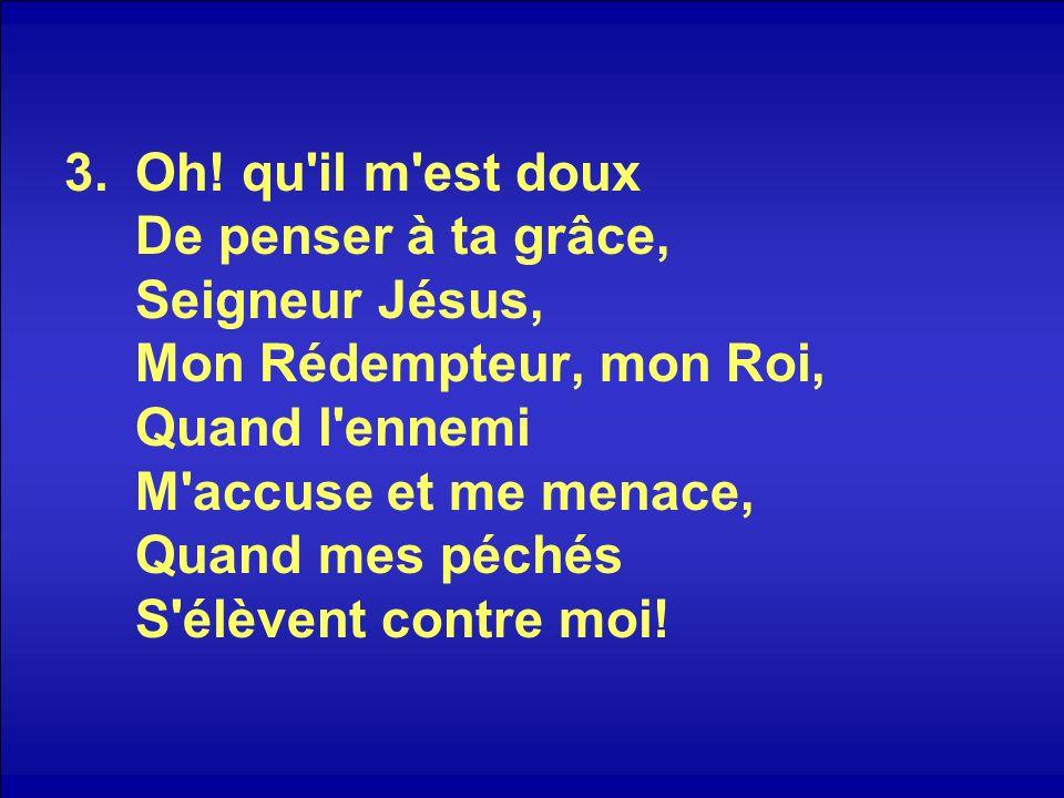 3.Oh! qu'il m'est doux De penser à ta grâce, Seigneur Jésus, Mon Rédempteur, mon Roi, Quand l'ennemi M'accuse et me menace, Quand mes péchés S'élèvent
