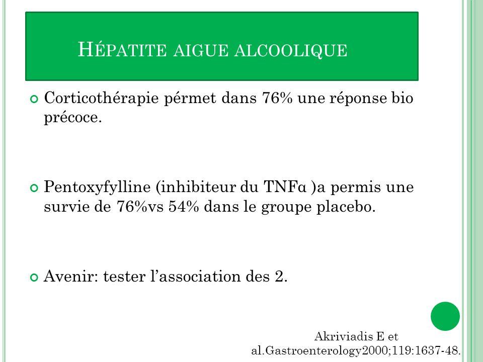 Corticothérapie pérmet dans 76% une réponse bio précoce. Pentoxyfylline (inhibiteur du TNFα )a permis une survie de 76%vs 54% dans le groupe placebo.