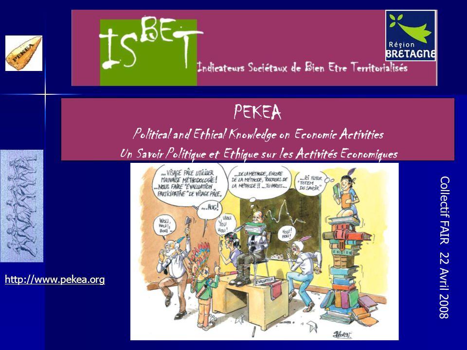PEKEA Political and Ethical Knowledge on Economic Activities Un Savoir Politique et Ethique sur les Activités Economiques Collectif FAIR 22 Avril 2008 http://www.pekea.org