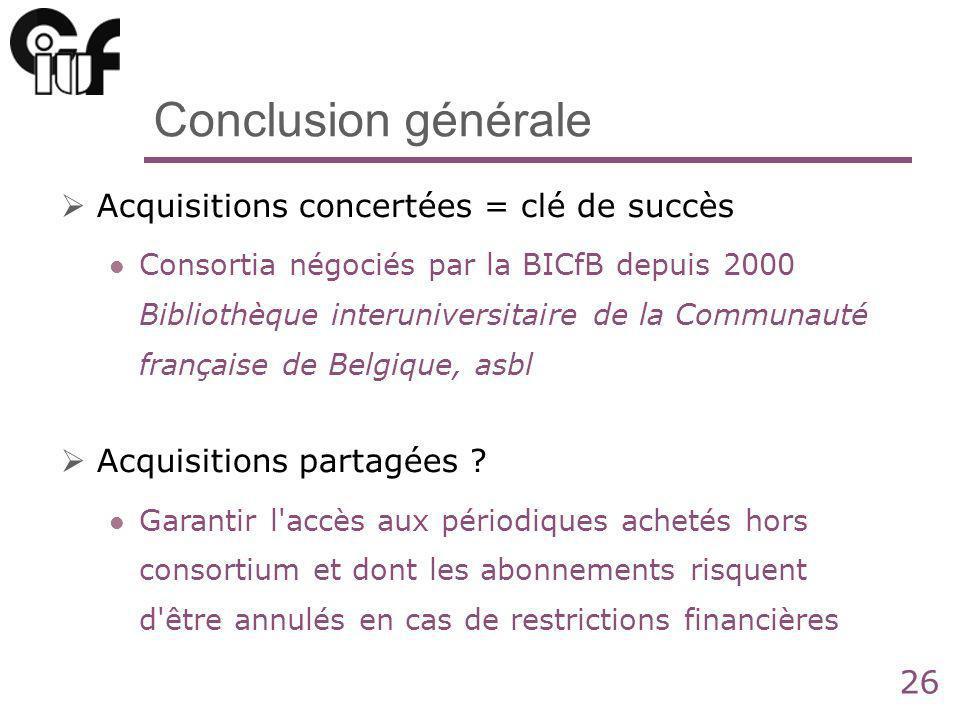 26 Conclusion générale Acquisitions concertées = clé de succès Consortia négociés par la BICfB depuis 2000 Bibliothèque interuniversitaire de la Communauté française de Belgique, asbl Acquisitions partagées .