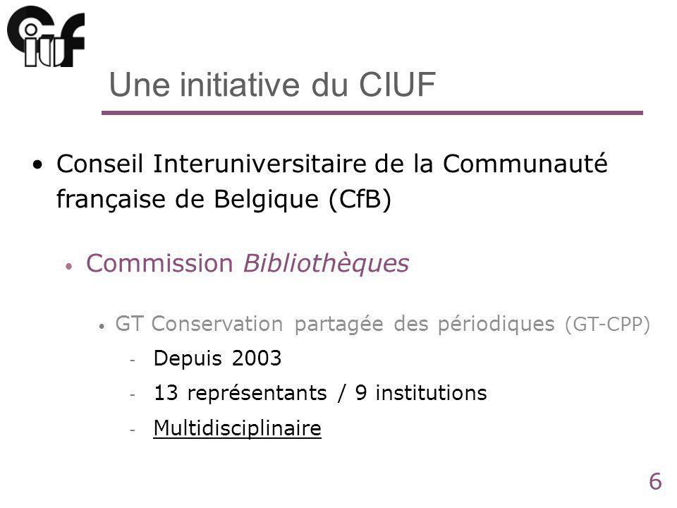 6 Une initiative du CIUF Conseil Interuniversitaire de la Communauté française de Belgique (CfB) Commission Bibliothèques GT Conservation partagée des périodiques (GT-CPP) - Depuis 2003 - 13 représentants / 9 institutions - Multidisciplinaire