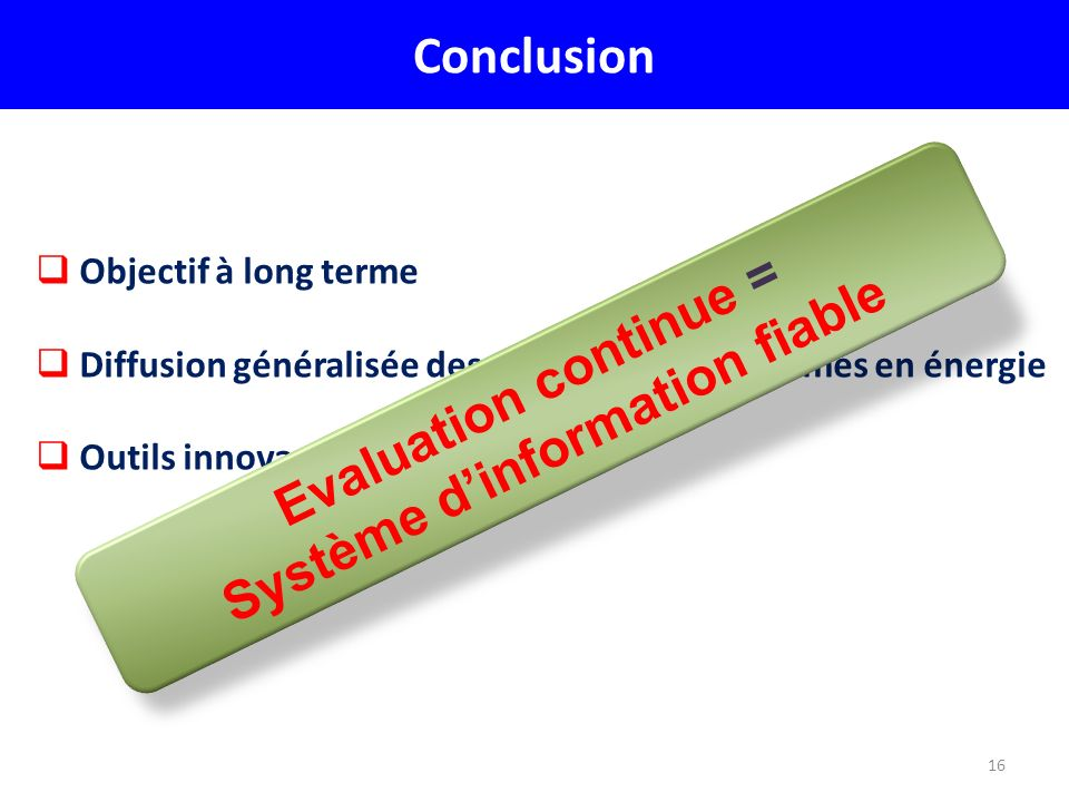 16 Conclusion Objectif à long terme Diffusion généralisée des technologies économes en énergie Outils innovants Evaluation continue = Système dinforma
