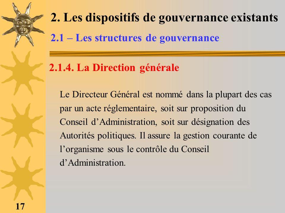 17 2. Les dispositifs de gouvernance existants 2.1 – Les structures de gouvernance 2.1.4. La Direction générale Le Directeur Général est nommé dans la