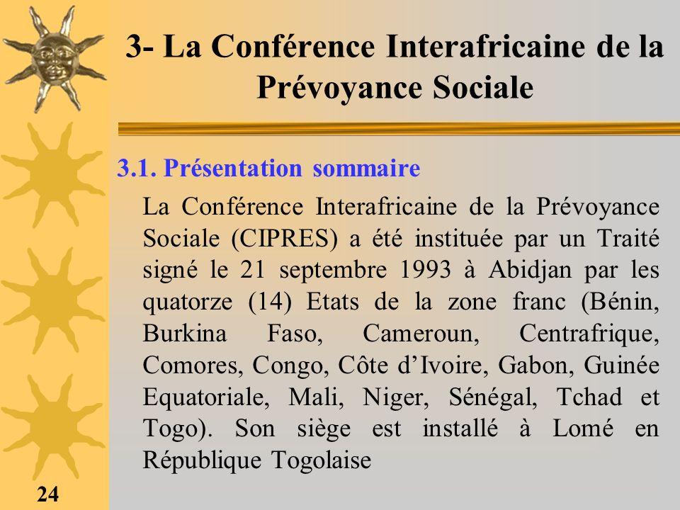 24 3- La Conférence Interafricaine de la Prévoyance Sociale 3.1. Présentation sommaire La Conférence Interafricaine de la Prévoyance Sociale (CIPRES)