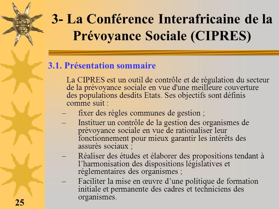 25 3- La Conférence Interafricaine de la Prévoyance Sociale (CIPRES) 3.1. Présentation sommaire La CIPRES est un outil de contrôle et de régulation du