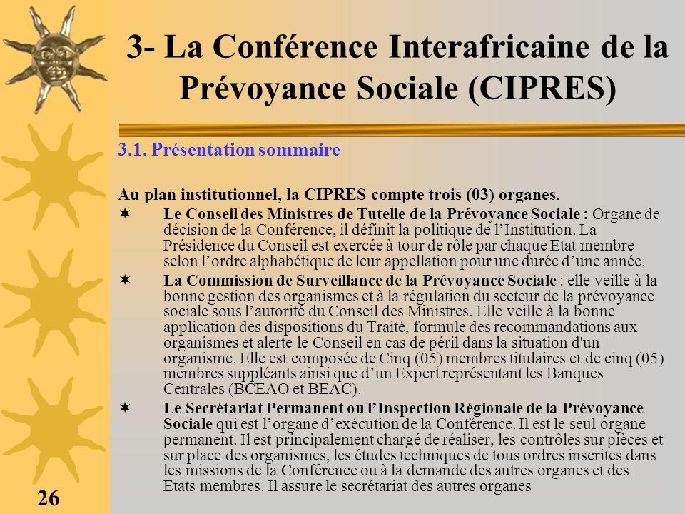 26 3- La Conférence Interafricaine de la Prévoyance Sociale (CIPRES) 3.1. Présentation sommaire Au plan institutionnel, la CIPRES compte trois (03) or