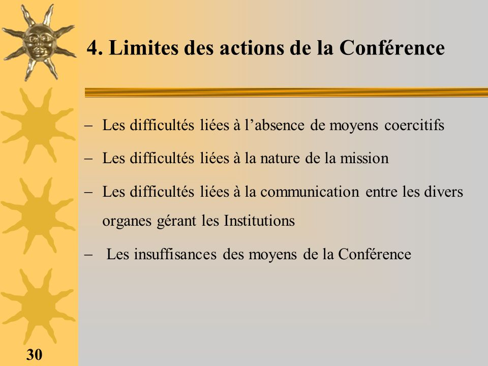 30 4. Limites des actions de la Conférence Les difficultés liées à labsence de moyens coercitifs Les difficultés liées à la nature de la mission Les d