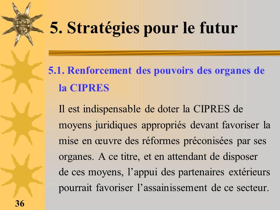 36 5. Stratégies pour le futur 5.1. Renforcement des pouvoirs des organes de la CIPRES Il est indispensable de doter la CIPRES de moyens juridiques ap