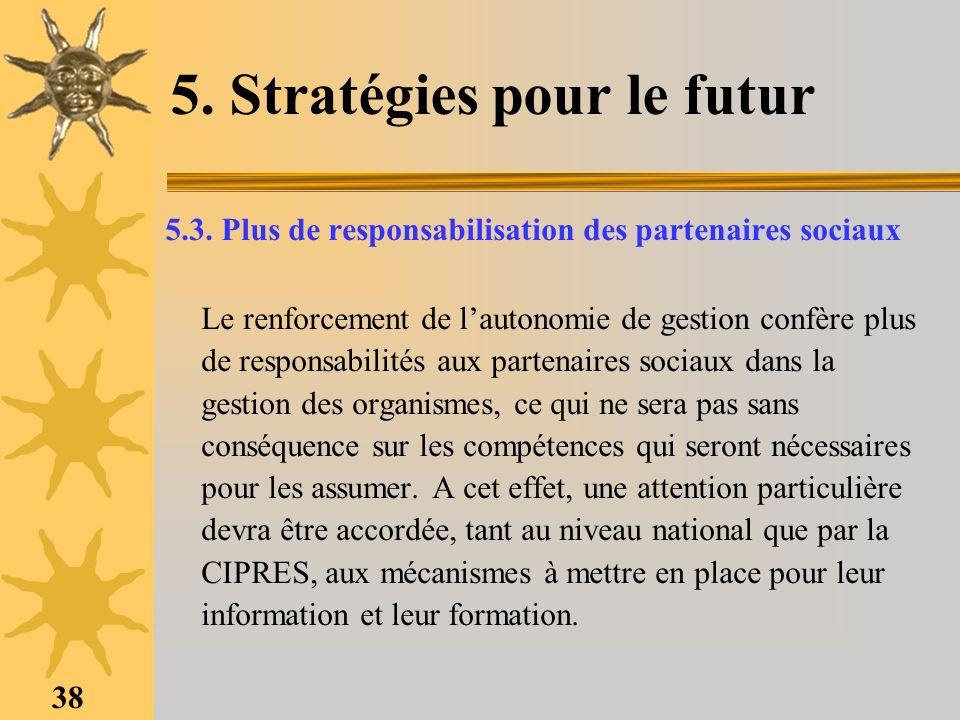 38 5. Stratégies pour le futur 5.3. Plus de responsabilisation des partenaires sociaux Le renforcement de lautonomie de gestion confère plus de respon