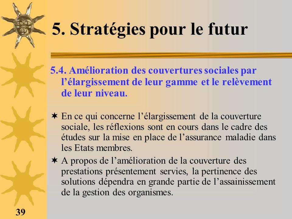 39 5. Stratégies pour le futur 5.4. Amélioration des couvertures sociales par lélargissement de leur gamme et le relèvement de leur niveau. En ce qui