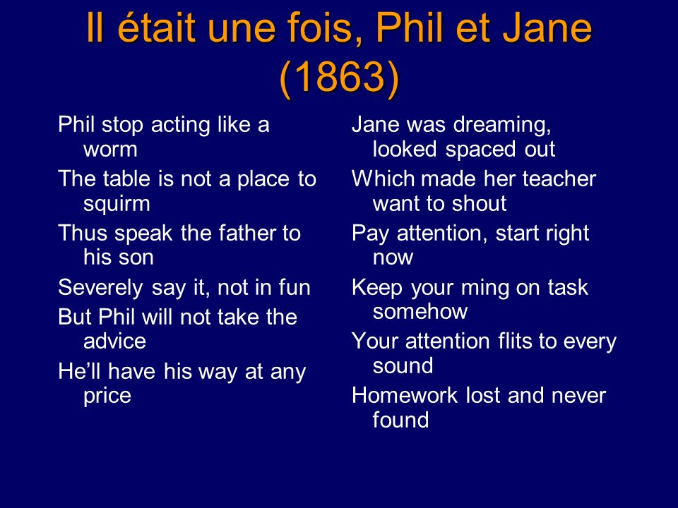Il était une fois, Phil et Jane (1863) Phil stop acting like a worm The table is not a place to squirm Thus speak the father to his son Severely say it, not in fun But Phil will not take the advice Hell have his way at any price Jane was dreaming, looked spaced out Which made her teacher want to shout Pay attention, start right now Keep your ming on task somehow Your attention flits to every sound Homework lost and never found