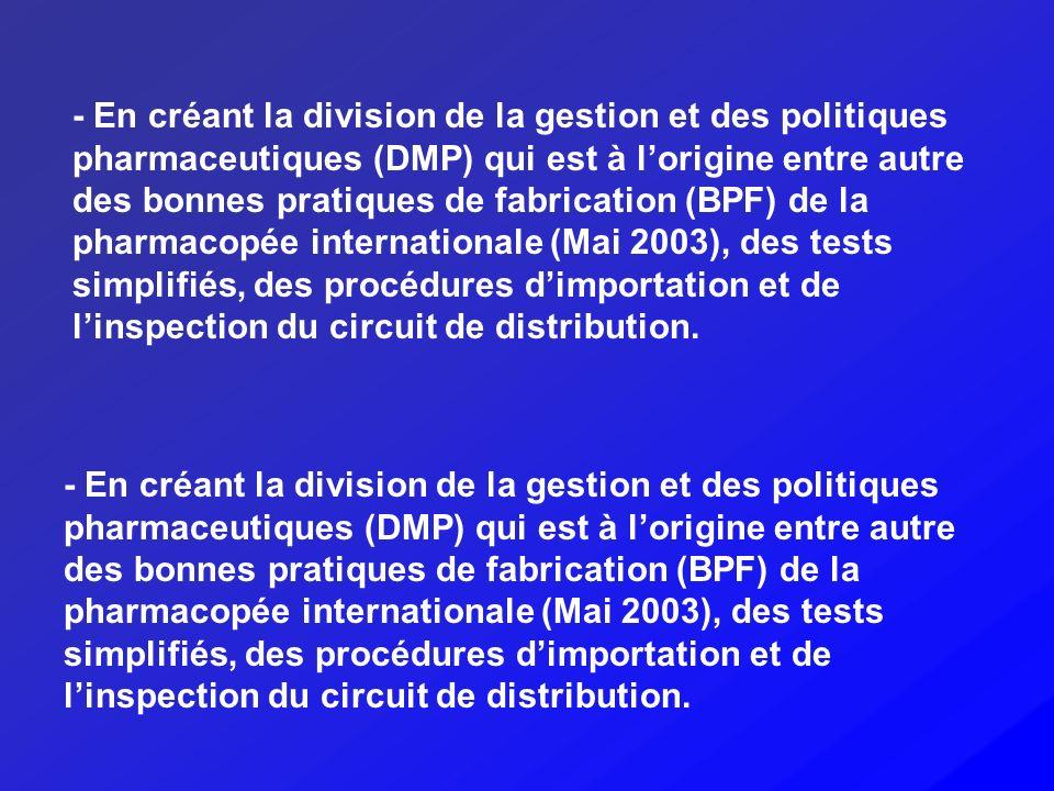 - En créant la division de la gestion et des politiques pharmaceutiques (DMP) qui est à lorigine entre autre des bonnes pratiques de fabrication (BPF)