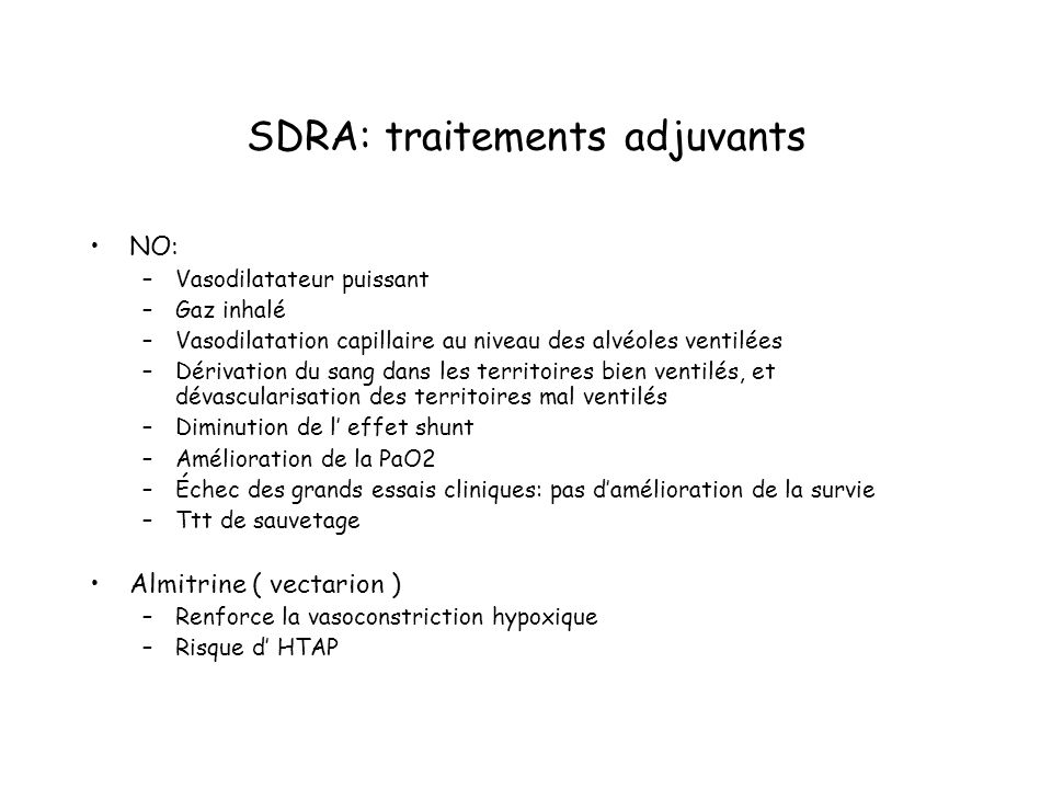 SDRA: traitements adjuvants NO: –Vasodilatateur puissant –Gaz inhalé –Vasodilatation capillaire au niveau des alvéoles ventilées –Dérivation du sang dans les territoires bien ventilés, et dévascularisation des territoires mal ventilés –Diminution de l effet shunt –Amélioration de la PaO2 –Échec des grands essais cliniques: pas damélioration de la survie –Ttt de sauvetage Almitrine ( vectarion ) –Renforce la vasoconstriction hypoxique –Risque d HTAP