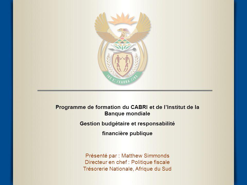 Programme de formation du CABRI et de lInstitut de la Banque mondiale Gestion budgétaire et responsabilité financière publique Présenté par : Matthew Simmonds Directeur en chef : Politique fiscale Trésorerie Nationale, Afrique du Sud