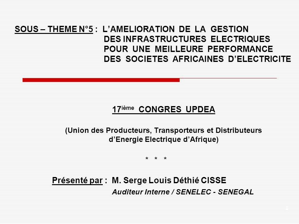 1 SOUS – THEME N°5 : LAMELIORATION DE LA GESTION DES INFRASTRUCTURES ELECTRIQUES POUR UNE MEILLEURE PERFORMANCE DES SOCIETES AFRICAINES DELECTRICITE 17 ième CONGRES UPDEA (Union des Producteurs, Transporteurs et Distributeurs dEnergie Electrique dAfrique) * * * Présenté par : M.