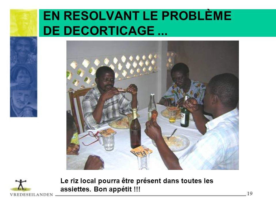19 EN RESOLVANT LE PROBLÈME DE DECORTICAGE... Le riz local pourra être présent dans toutes les assiettes. Bon appétit !!!
