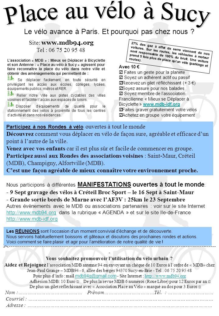 Nous participons à différentes MANIFESTATIONS ouvertes à tout le monde : - 9 Sept gravage des vélos à Créteil Broc Sport – le 16 Sept à Saint-Maur - Grande sortie bords de Marne avec lAF3V : 25km le 23 Septembre Autres évènements avec le MDB ou associations partenaires : voir sur le site Internet http://www.mdb94.org dans la rubrique « AGENDA » et sur le site Ile-de-France http://www.mdb-idf.org http://www.mdb94.org http://www.mdb-idf.org Site: www.mdb94.org Tel : 06 75 20 95 48 Lassociation « MDB » : Mieux se Déplacer à Bicyclette et son Antenne : « Place au vélo à Sucy » agissent pour faire reconnaître la place du vélo dans notre ville et obtenir des aménagements qui permettent de : Se déplacer facilement, en toute sécurité en privilégiant les accès aux écoles, collèges, lycées, équipements publics, métros et RER.