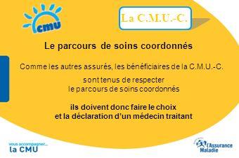 Comme les autres assurés, les bénéficiaires de la C.M.U.-C. Le parcours de soins coordonnés sont tenus de respecter le parcours de soins coordonnés il