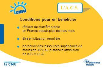 LA.C.S. Conditions pour en bénéficier résider de manière stable en France depuis plus de trois mois être en situation régulière percevoir des ressourc