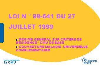 LOI N ° 99-641 DU 27 JUILLET 1999 REGIME GENERAL SUR CRITERE DE RESIDENCE / CMU DE BASE COUVERTURE MALADIE UNIVERSELLE COMPLEMENTAIRE