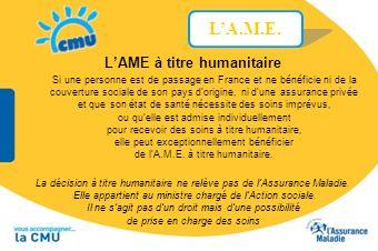 LAME à titre humanitaire La décision à titre humanitaire ne relève pas de lAssurance Maladie. Elle appartient au ministre chargé de lAction sociale. I