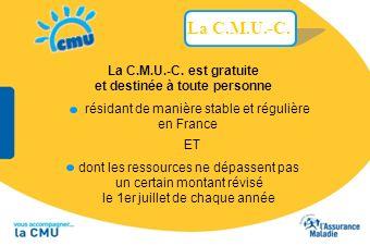 La C.M.U.-C. La C.M.U.-C. est gratuite et destinée à toute personne dont les ressources ne dépassent pas un certain montant révisé le 1er juillet de c