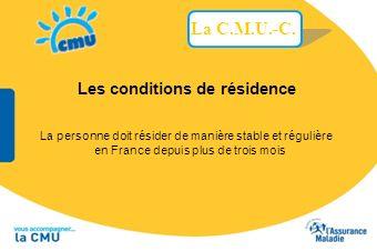Les conditions de résidence La personne doit résider de manière stable et régulière en France depuis plus de trois mois La C.M.U.-C.