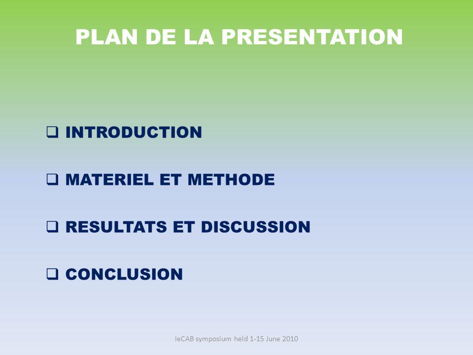IeCAB symposium held 1-15 June 2010 PLAN DE LA PRESENTATION INTRODUCTION MATERIEL ET METHODE RESULTATS ET DISCUSSION CONCLUSION